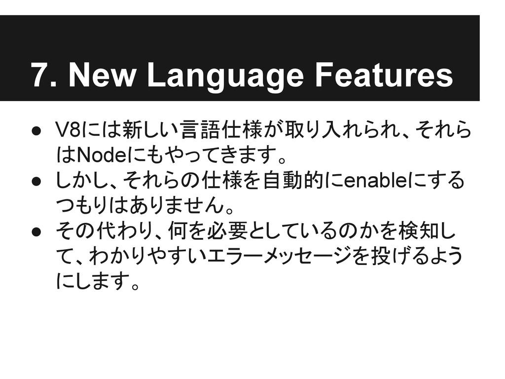 7. New Language Features ● V8には新しい言語仕様が取り入れられ、そ...