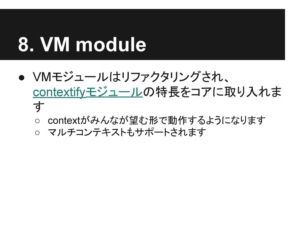 8. VM module ● VMモジュールはリファクタリングされ、 contextifyモジ...