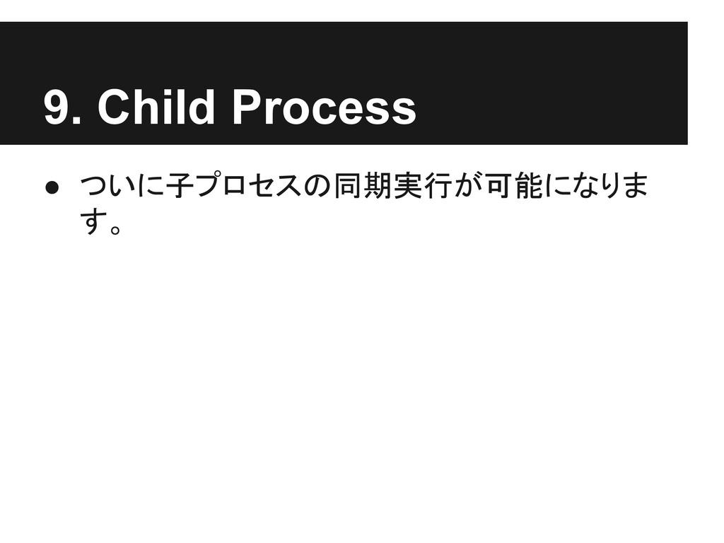 9. Child Process ● ついに子プロセスの同期実行が可能になりま す。