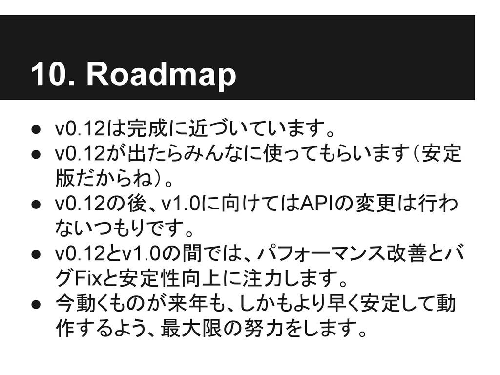 10. Roadmap ● v0.12は完成に近づいています。 ● v0.12が出たらみんなに...