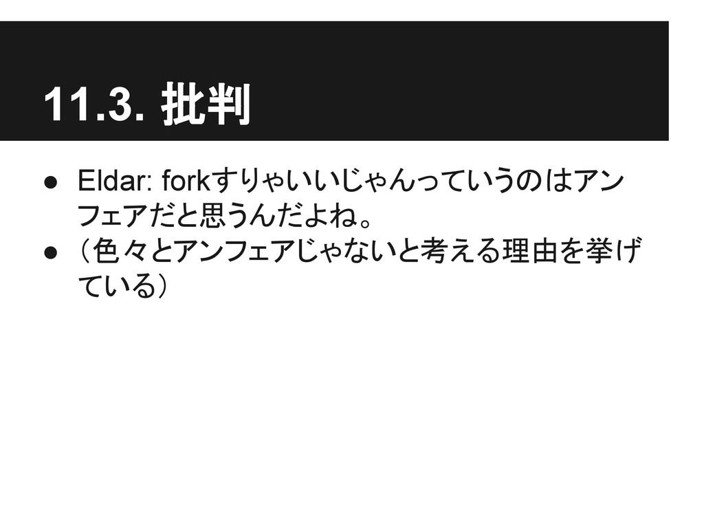 11.3. 批判 ● Eldar: forkすりゃいいじゃんっていうのはアン フェアだと思うん...