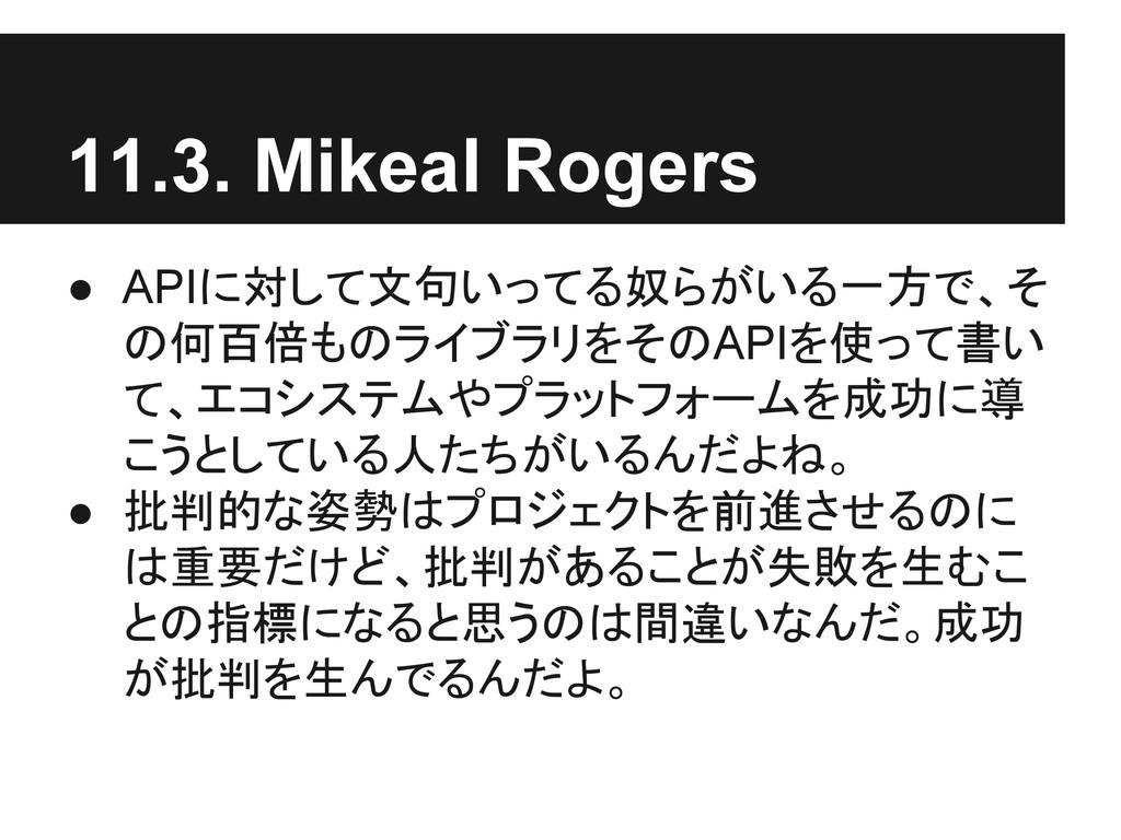 11.3. Mikeal Rogers ● APIに対して文句いってる奴らがいる一方で、そ の...