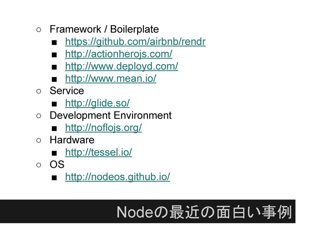 Nodeの最近の面白い事例 ○ Framework / Boilerplate ■ https...