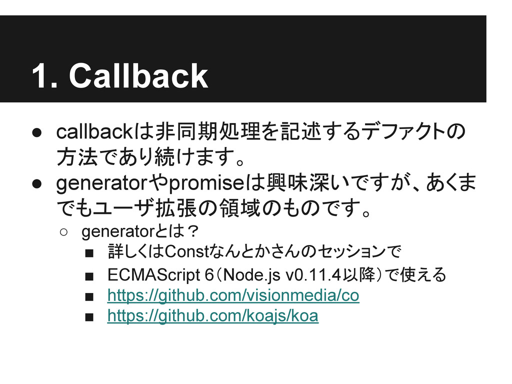 1. Callback ● callbackは非同期処理を記述するデファクトの 方法であり続け...