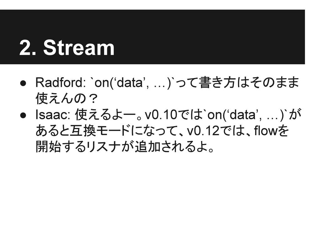 2. Stream ● Radford: `on('data', …)`って書き方はそのまま ...