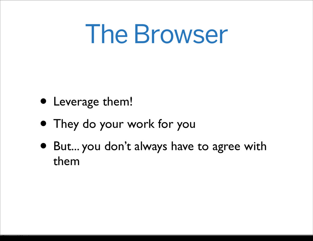 The Browser • Leverage them! • They do your wor...