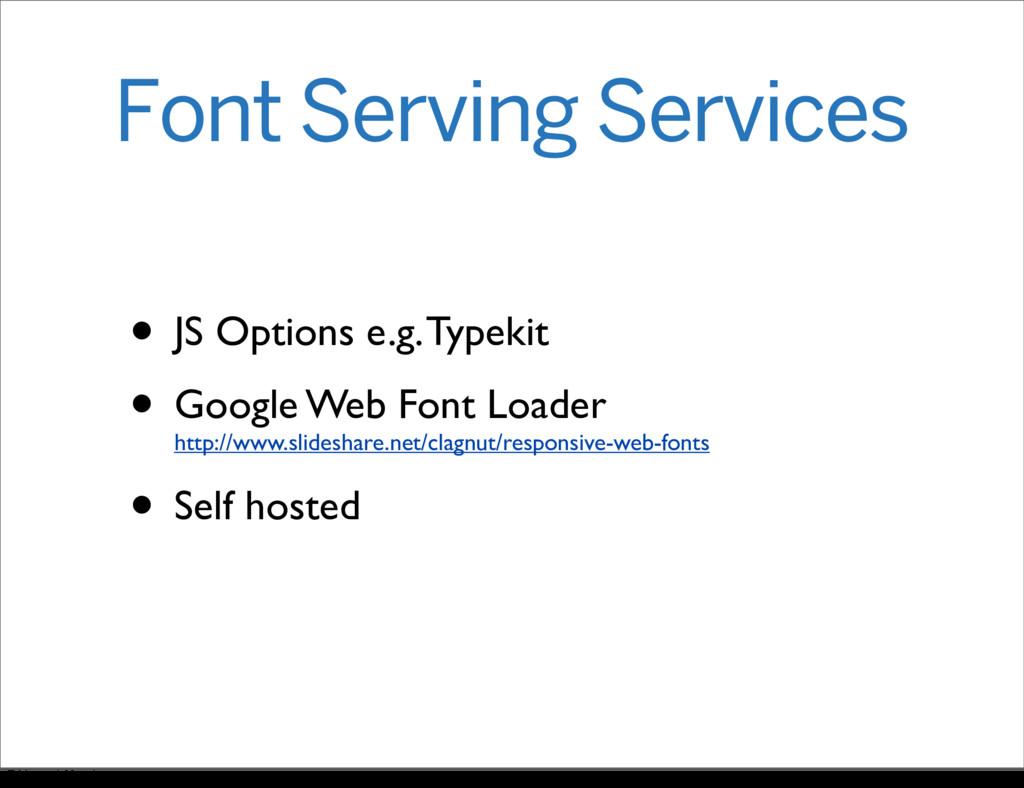 Font Serving Services • JS Options e.g. Typekit...