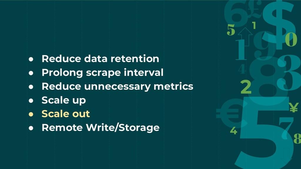 ● Reduce data retention ● Prolong scrape interv...