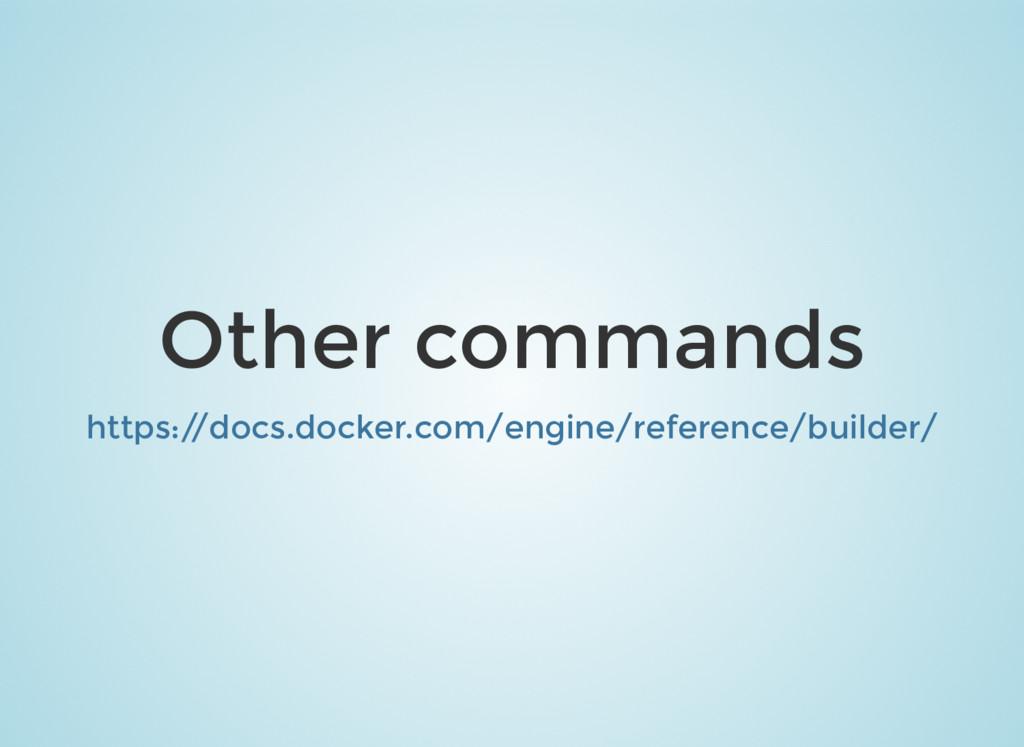 Other commands https:/ /docs.docker.com/engine/...