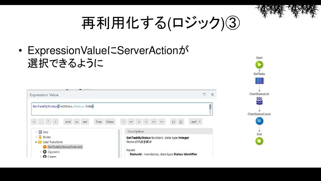 再利用化する(ロジック)③ • ExpressionValueにServerActionが 選...