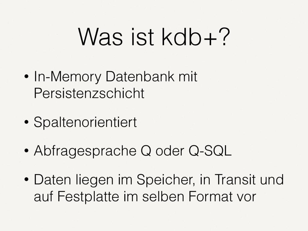 Was ist kdb+? • In-Memory Datenbank mit Persist...