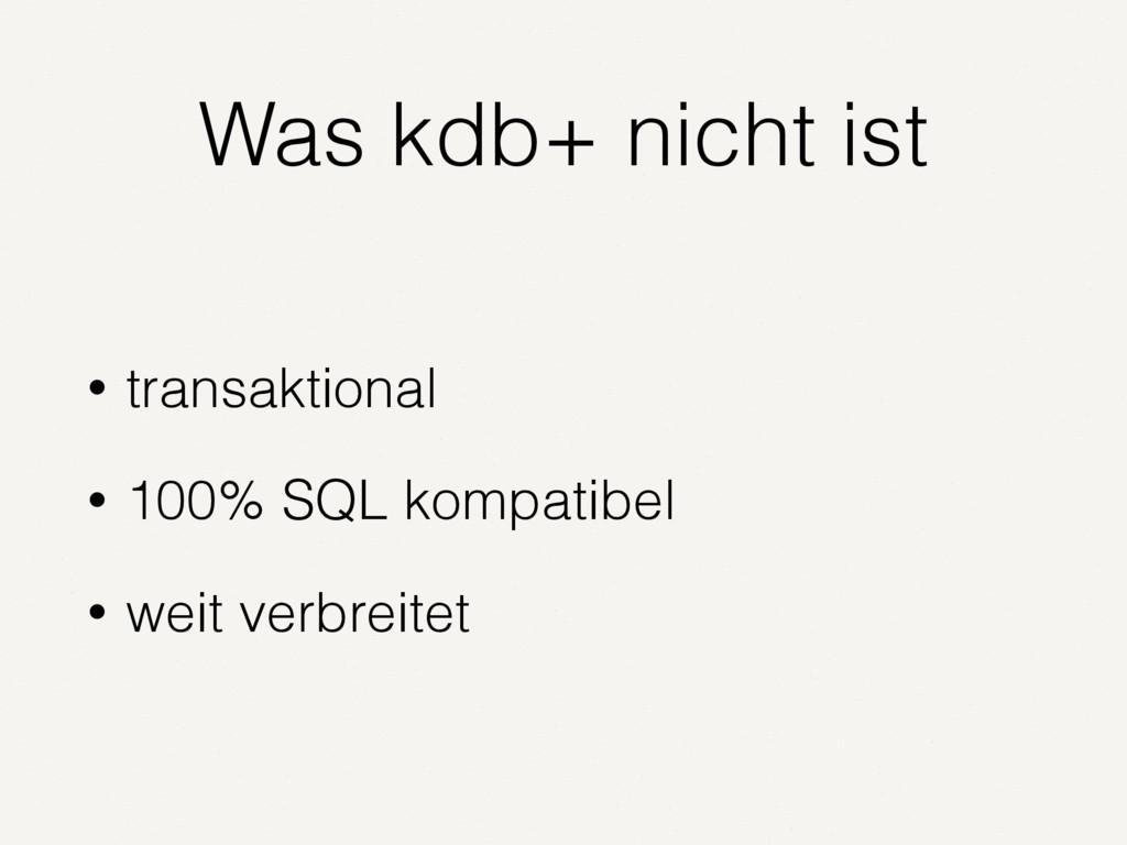 Was kdb+ nicht ist • transaktional • 100% SQL k...