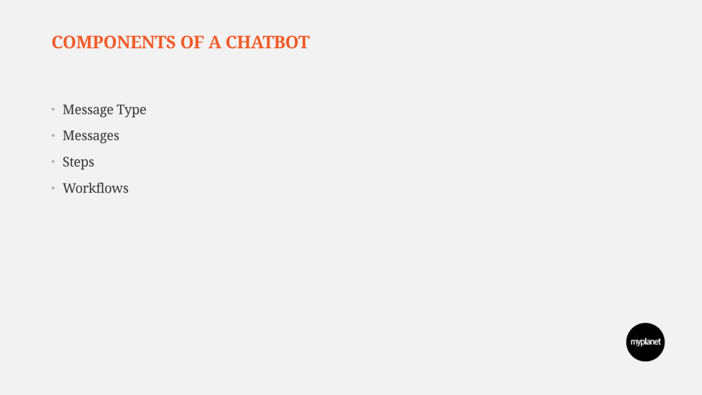 COMPONENTS OF A CHATBOT • Message Type • Messag...