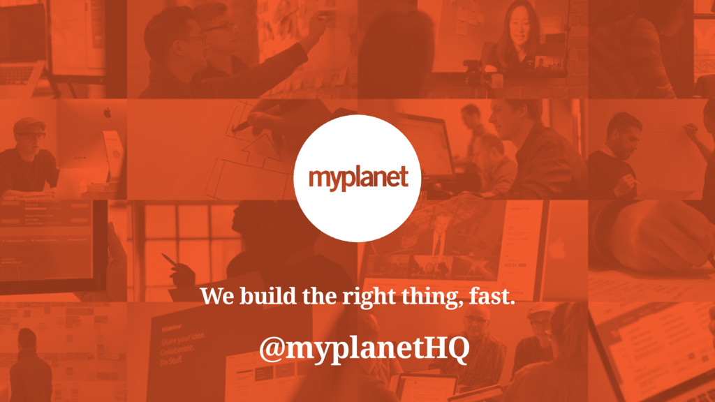 We build the right thing, fast. @myplanetHQ