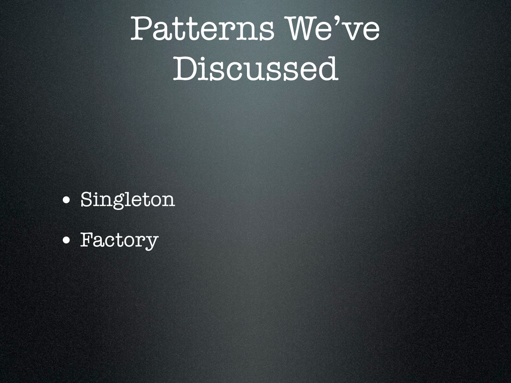 Patterns We've Discussed • Singleton • Factory