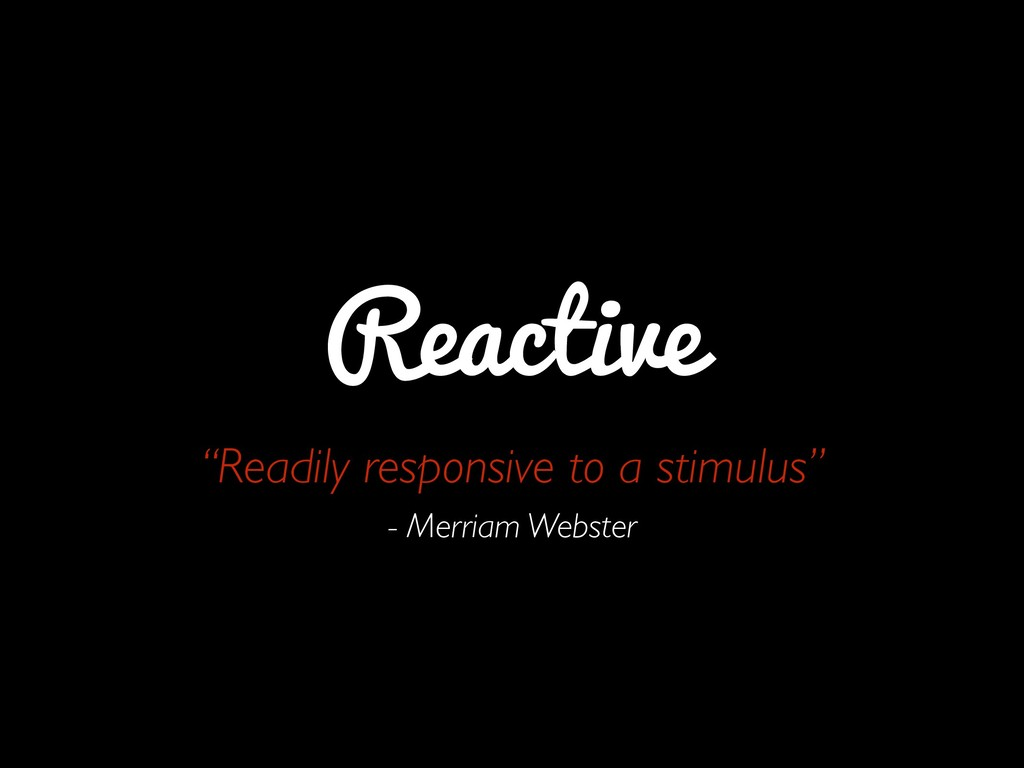 """Reactive """"Readily responsive to a stimulus""""  ..."""
