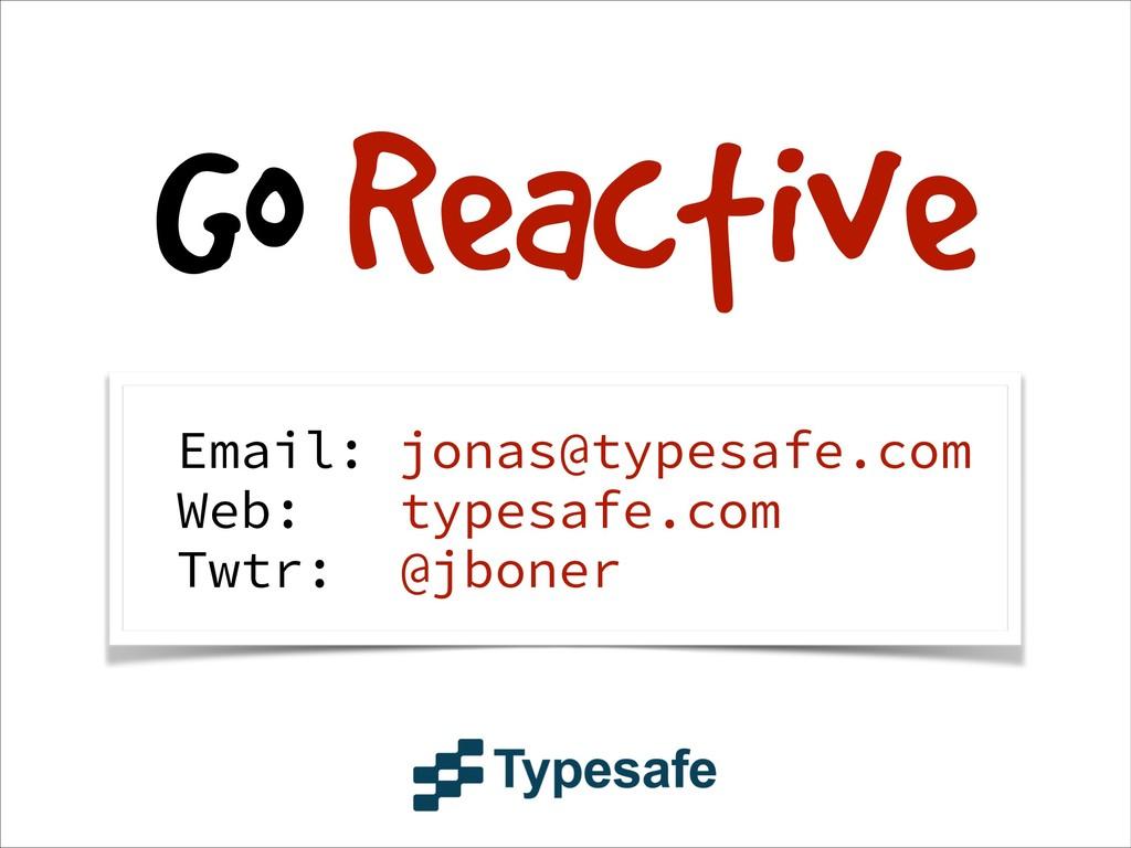 Go Reactive Email: jonas@typesafe.com Web: type...