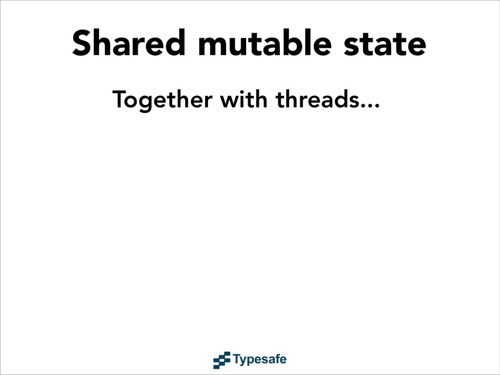 Shared mutable state Together with threads...