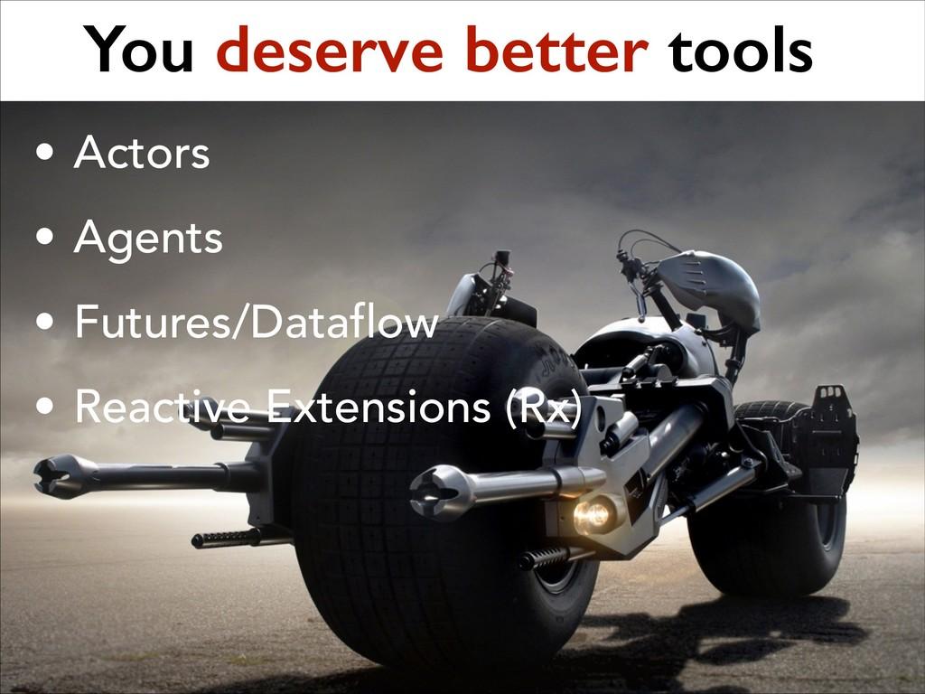 You deserve better tools • Actors • Agents • Fu...