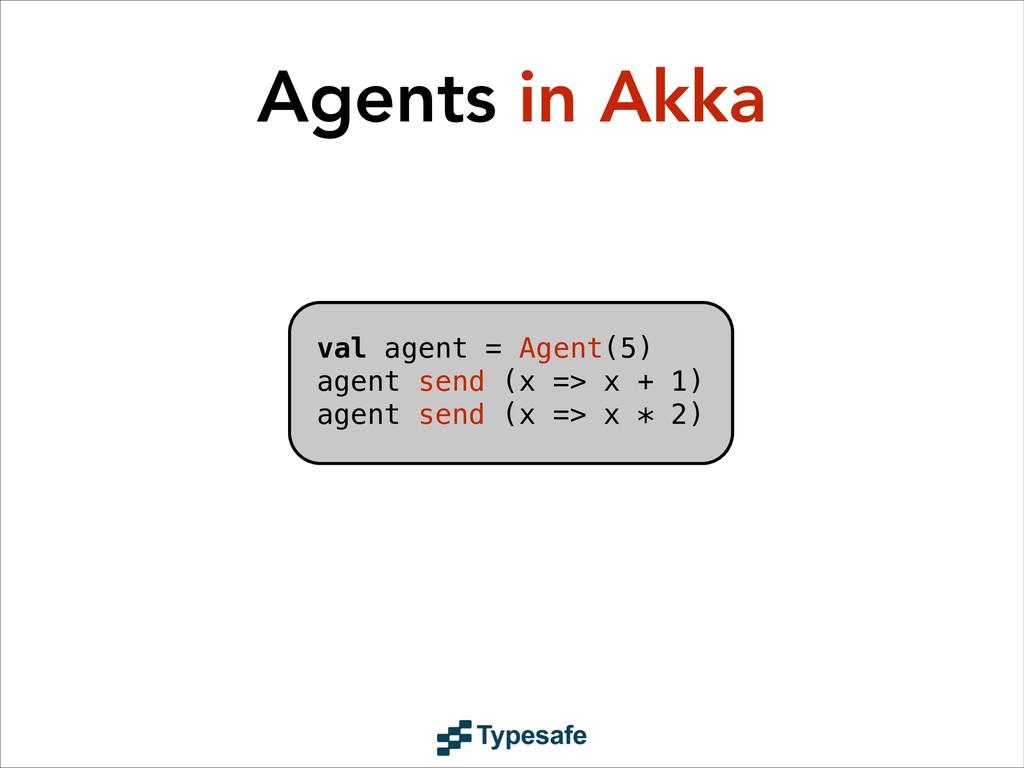 val agent = Agent(5) agent send (x => x + 1) ag...