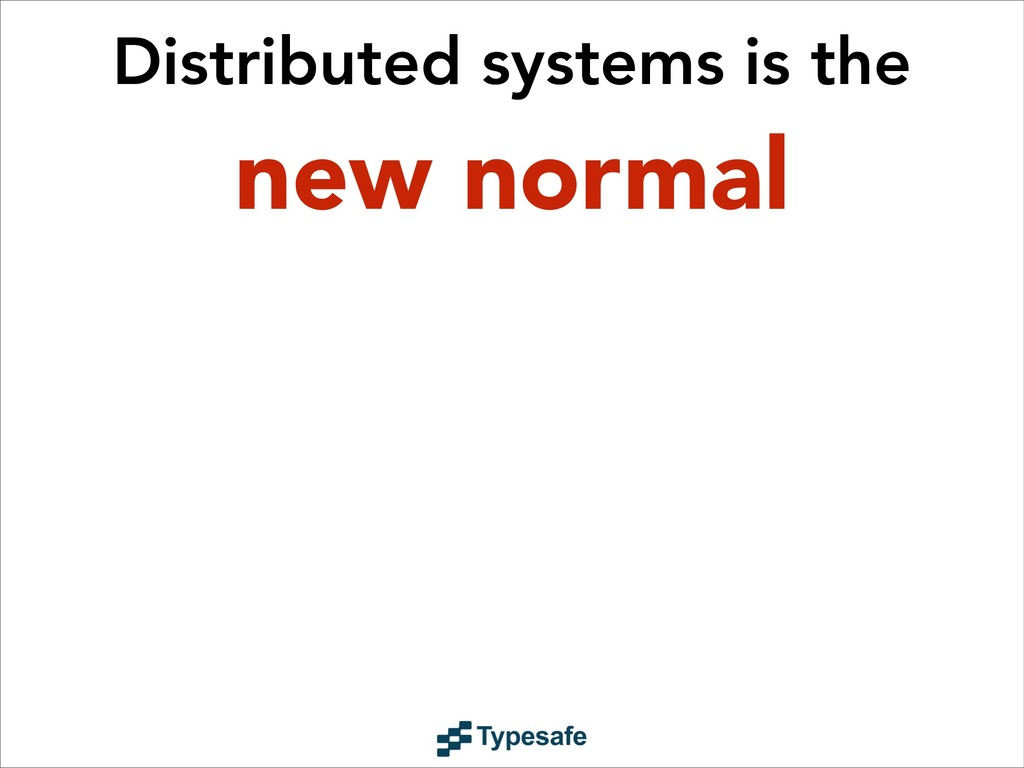 Distributed systems is the new normal