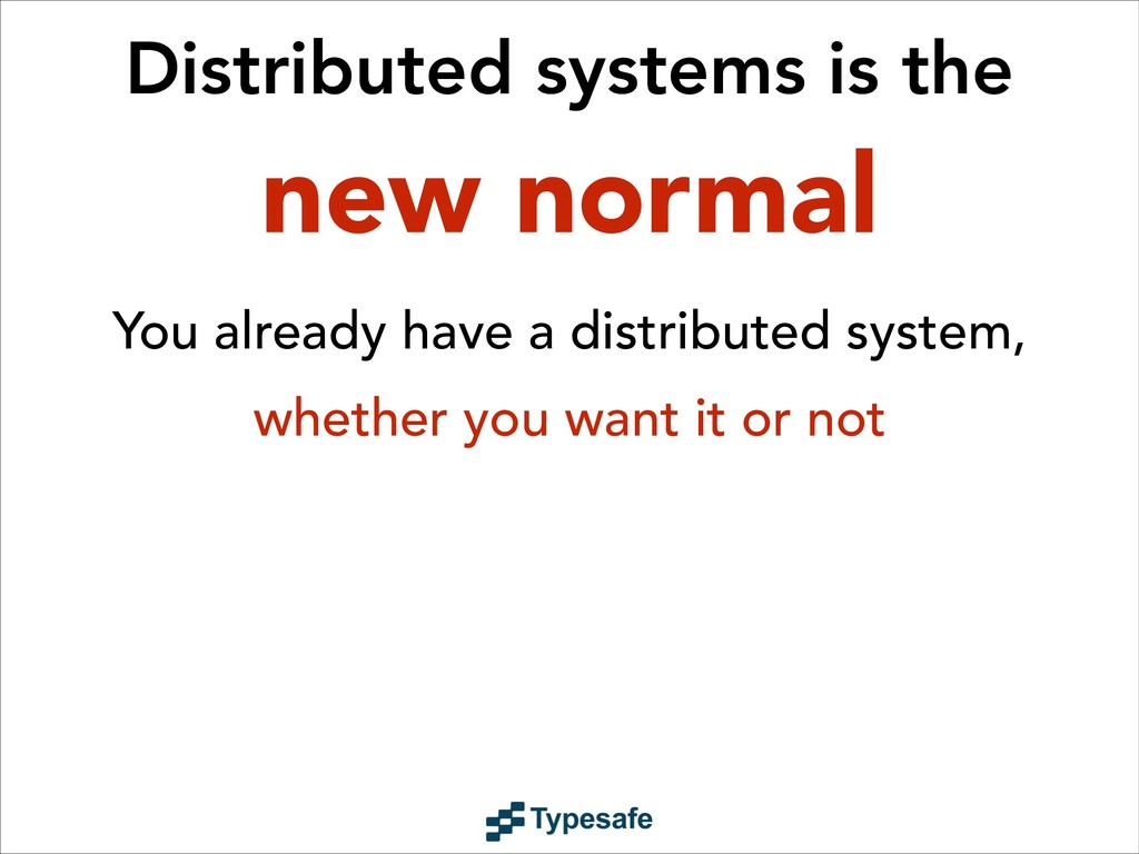 Distributed systems is the new normal You alrea...