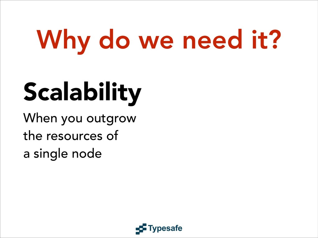 Why do we need it? Scalability When you outgrow...