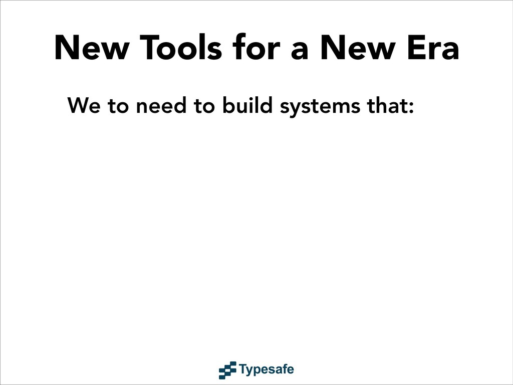 We to need to build systems that: New Tools for...