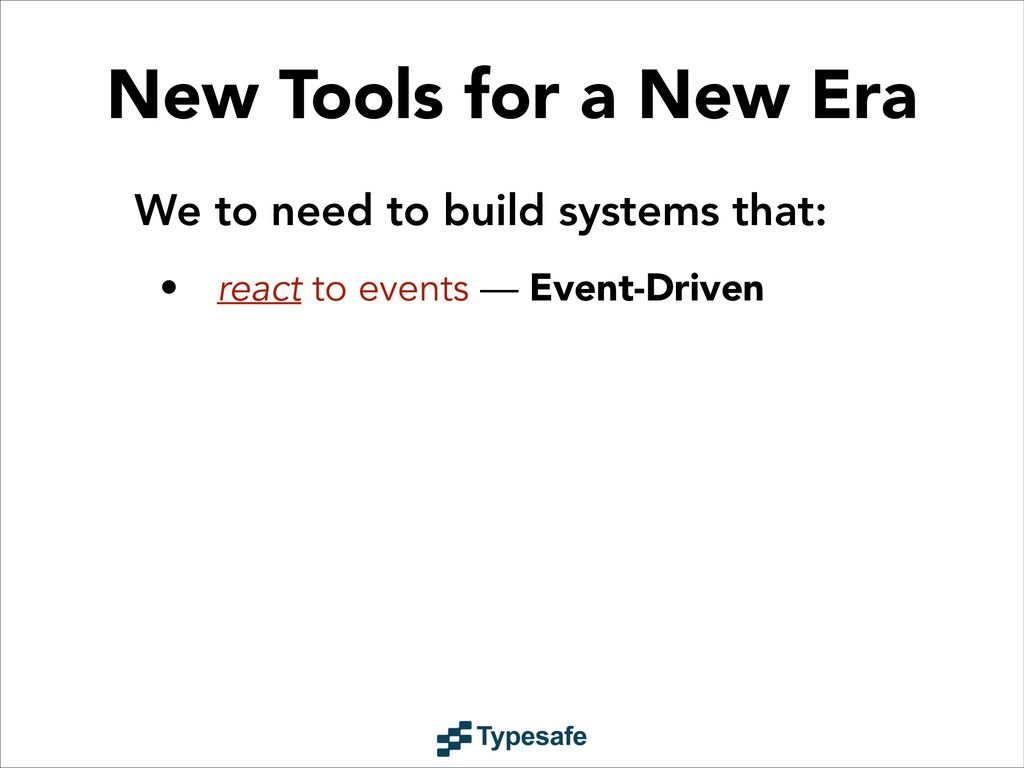 We to need to build systems that: • react to ev...