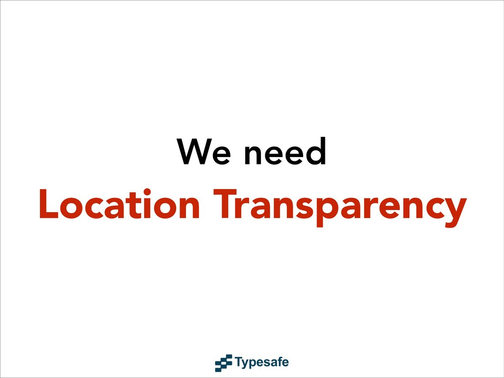 We need Location Transparency