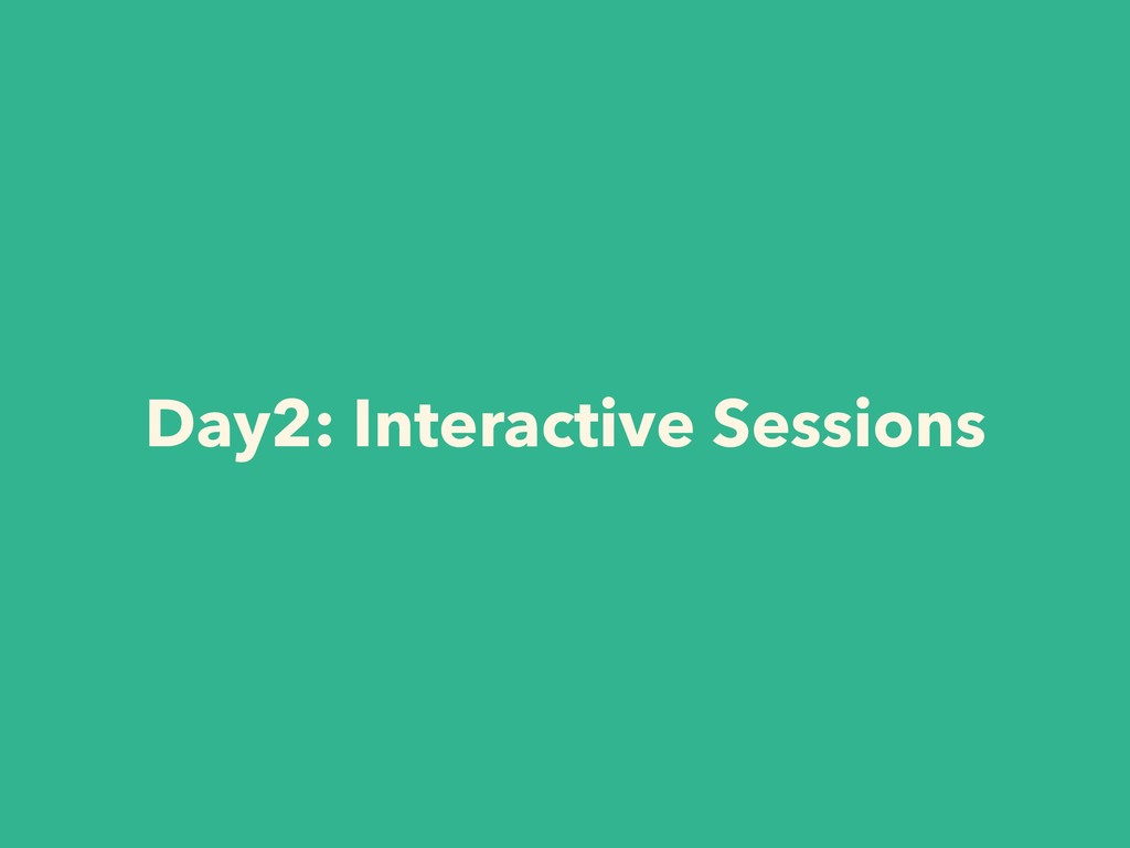 Day2: Interactive Sessions
