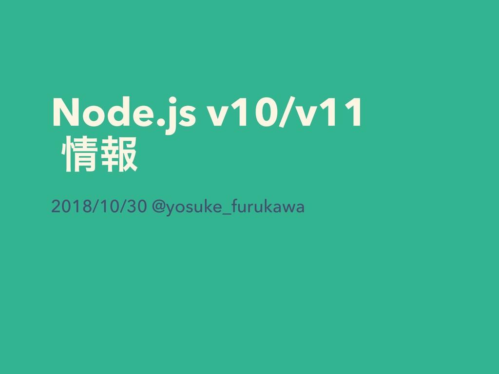 Node.js v10/v11 ใ 2018/10/30 @yosuke_furukawa