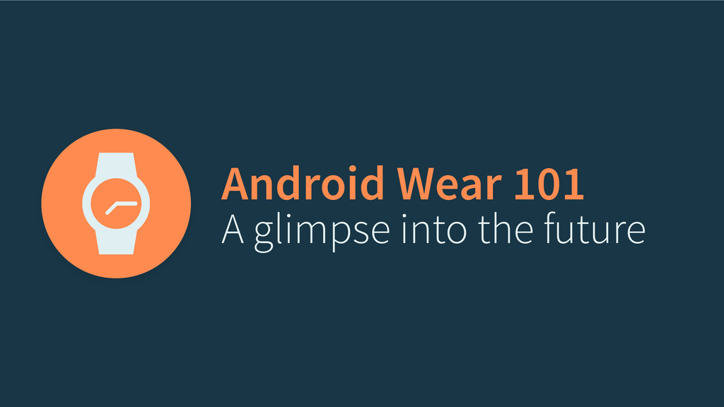 Android Wear 101 A glimpse into the future
