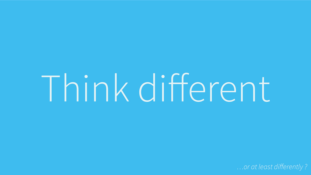 Think different …or at least differently ?