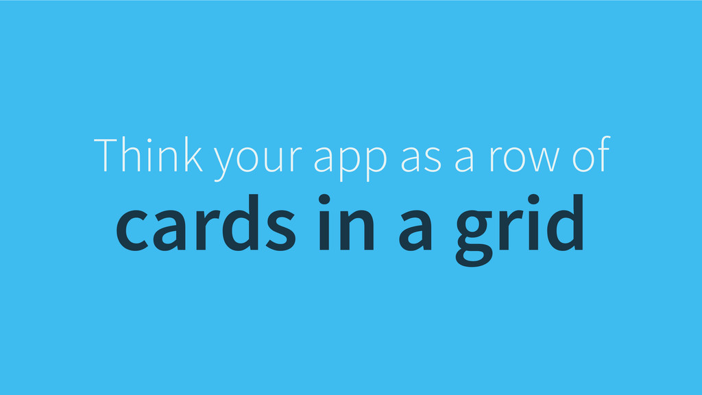 Think your app as a row of cards in a grid