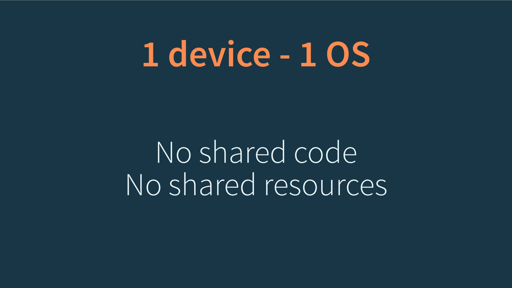 1 device - 1 OS No shared code No shared resour...