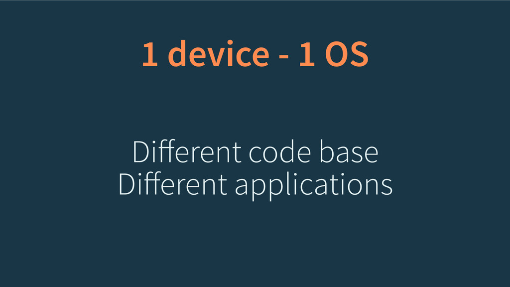 Different code base Different applications 1 devi...