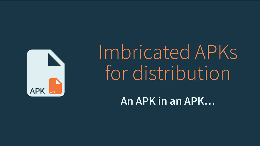 Imbricated APKs for distribution An APK in an A...