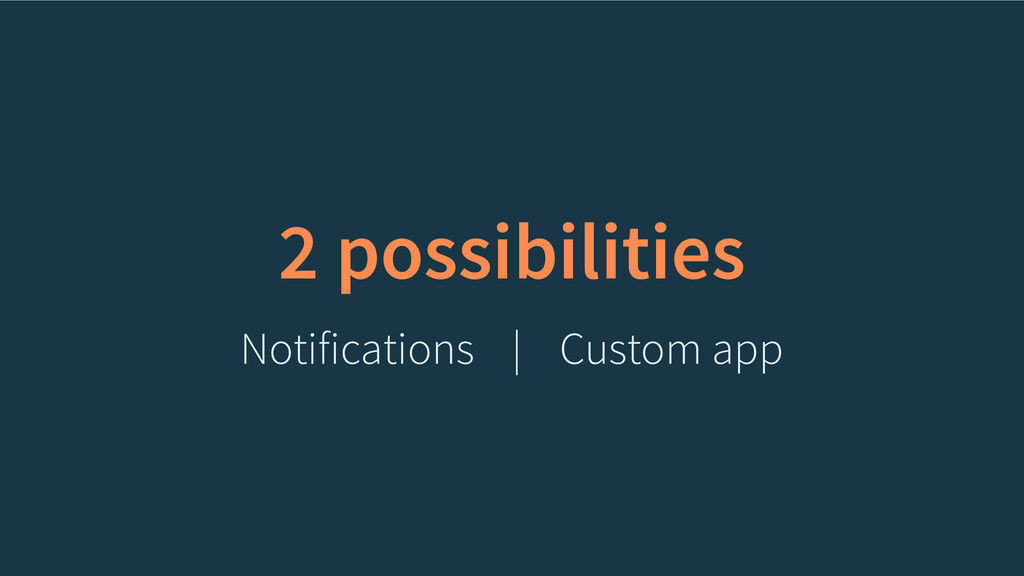 2 possibilities Notifications Custom app |