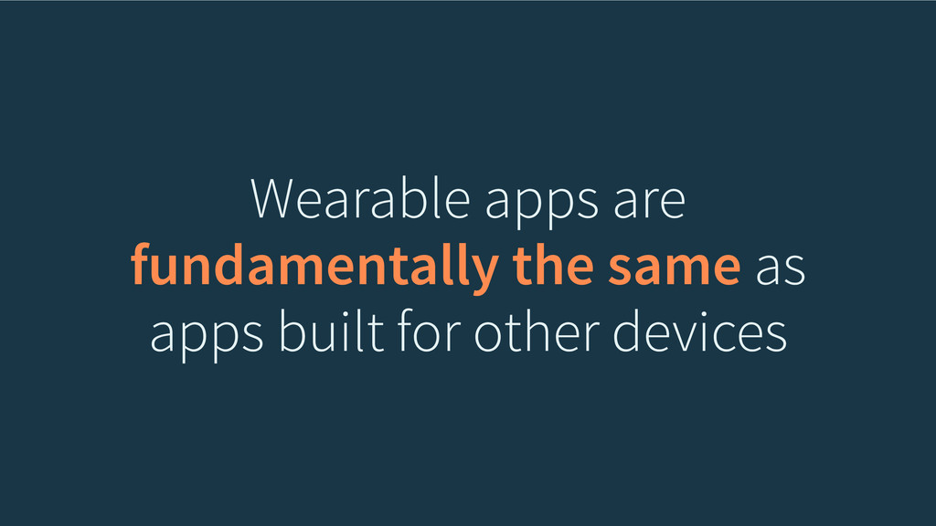 Wearable apps are fundamentally the same as app...
