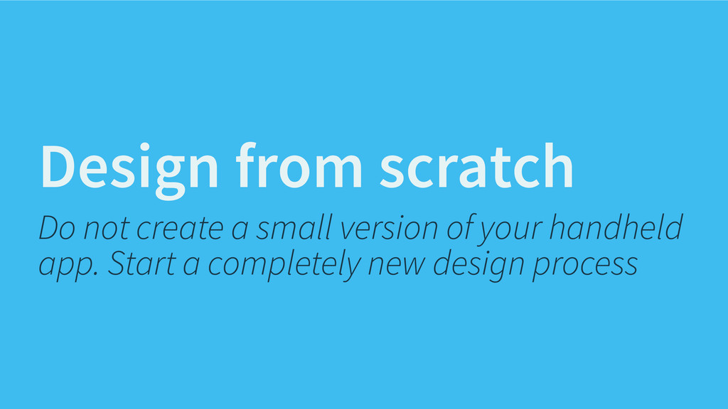 Design from scratch Do not create a small versi...