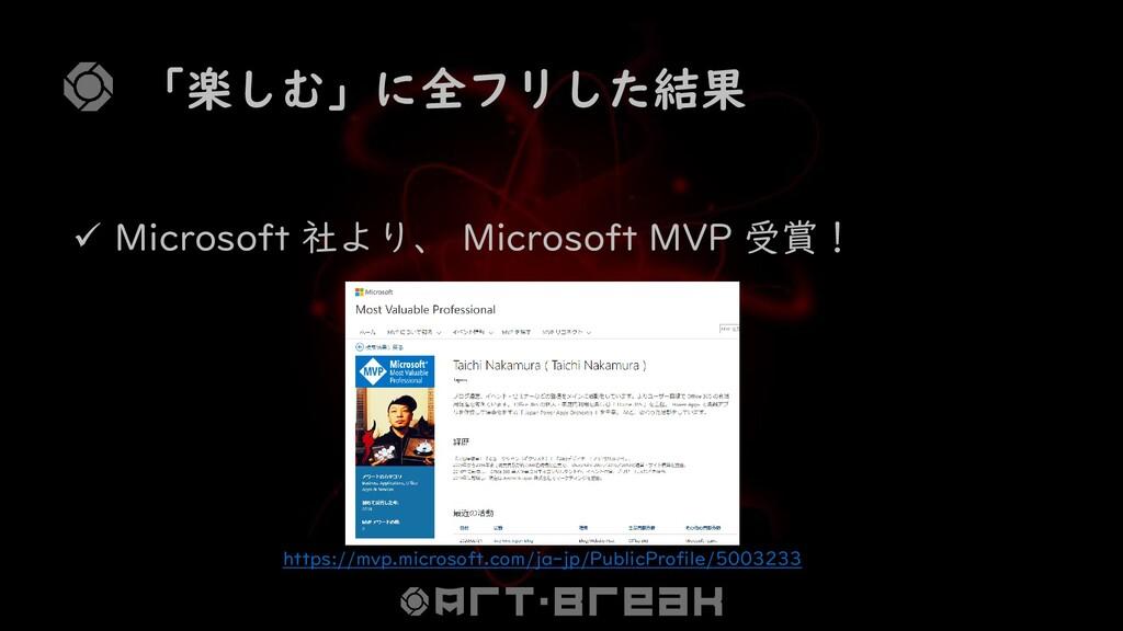 「楽しむ」に全フリした結果 ✓ Microsoft 社より、 Microsoft MVP 受賞...