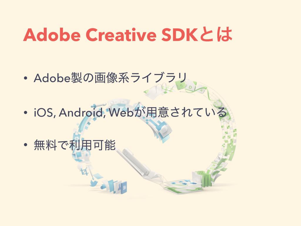 Adobe Creative SDKͱ • Adobeͷը૾ܥϥΠϒϥϦ • iOS, A...