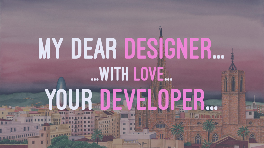MY DEAR DESIGNER... ...WITH LOVE... YOUR DEVELO...