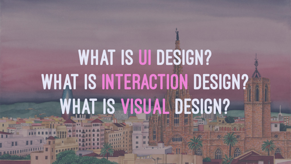 WHAT IS UI DESIGN? WHAT IS INTERACTION DESIGN? ...