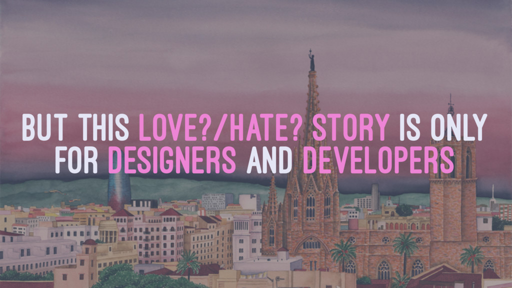 BUT THIS LOVE?/HATE? STORY IS ONLY FOR DESIGNER...
