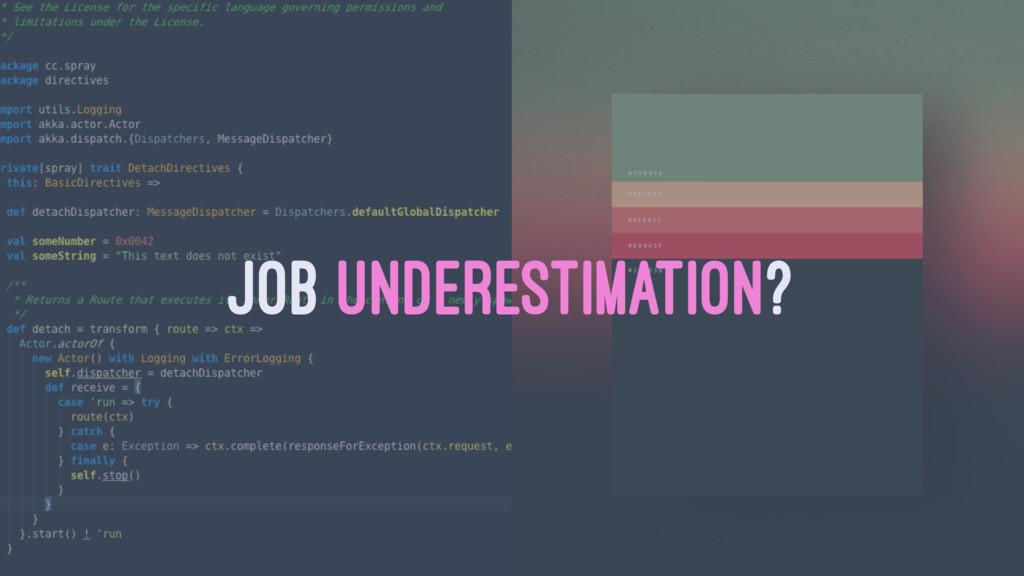 JOB UNDERESTIMATION?