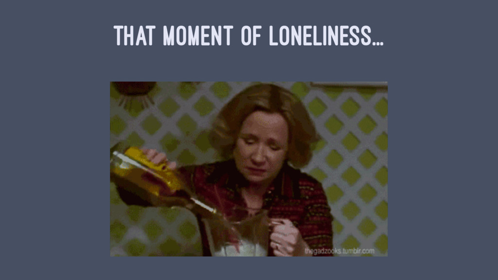 THAT MOMENT OF LONELINESS...
