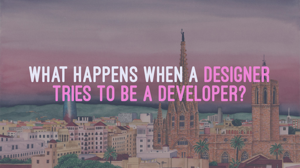 WHAT HAPPENS WHEN A DESIGNER TRIES TO BE A DEVE...