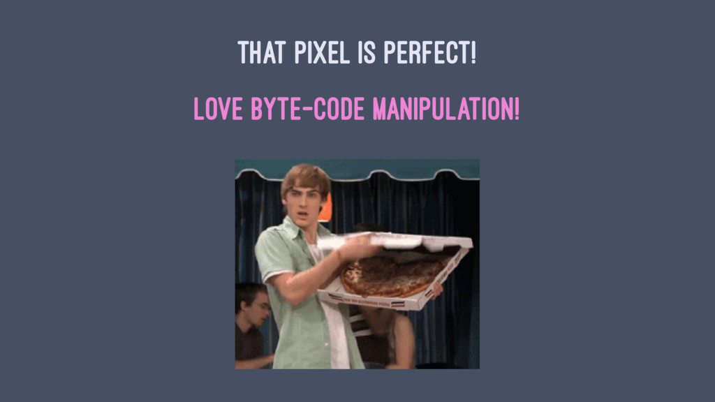 THAT PIXEL IS PERFECT! LOVE BYTE-CODE MANIPULAT...